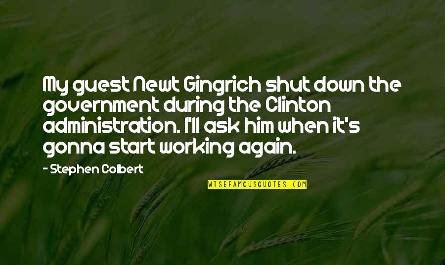It's Gonna Be Okay Quotes By Stephen Colbert: My guest Newt Gingrich shut down the government
