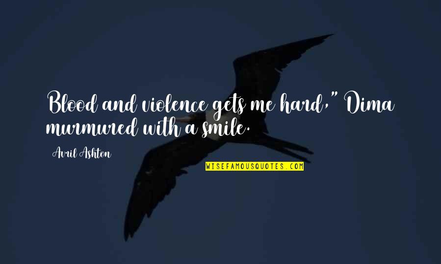 """It's Hard Not To Smile Quotes By Avril Ashton: Blood and violence gets me hard,"""" Dima murmured"""