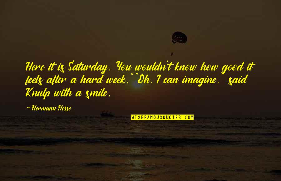 It's Hard Not To Smile Quotes By Hermann Hesse: Here it is Saturday. You wouldn't know how