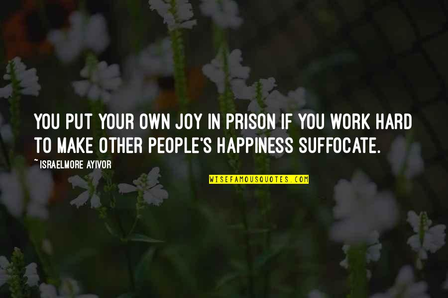 It's Hard Not To Smile Quotes By Israelmore Ayivor: You put your own joy in prison if