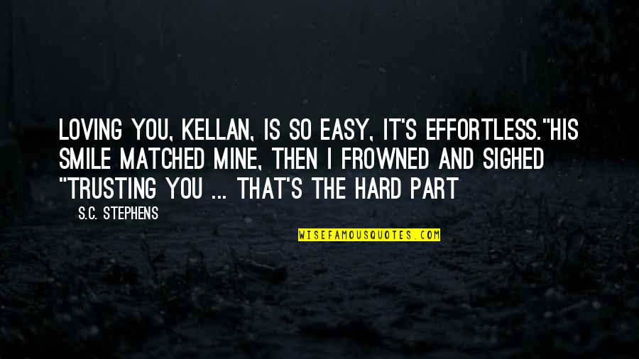 """It's Hard Not To Smile Quotes By S.C. Stephens: Loving you, Kellan, is so easy, it's effortless.""""His"""