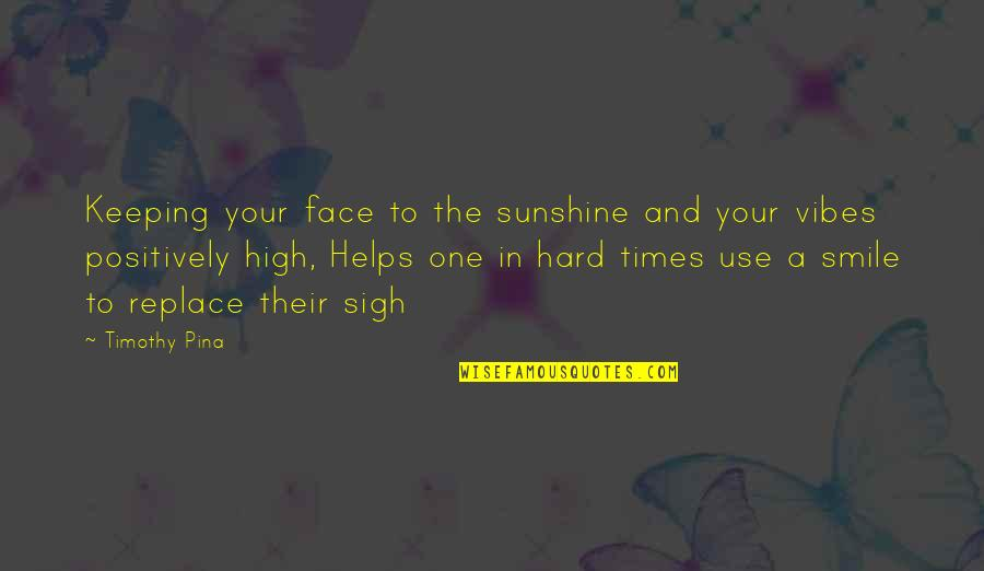 It's Hard Not To Smile Quotes By Timothy Pina: Keeping your face to the sunshine and your