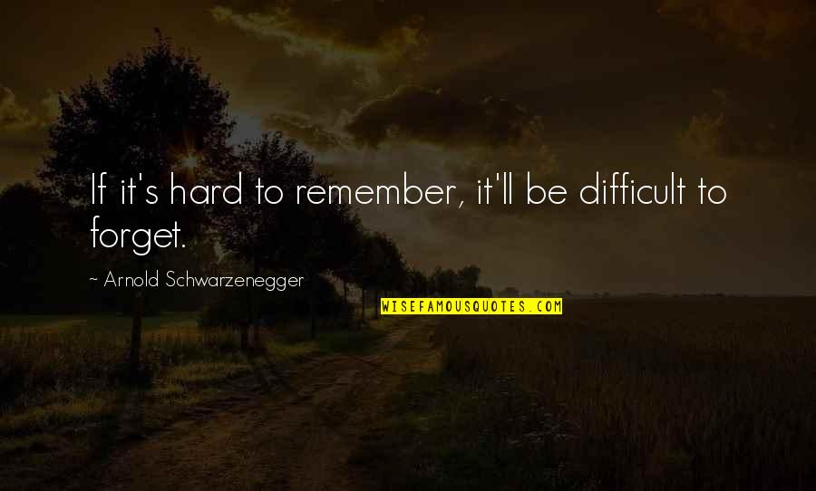 It's Hard To Forget Quotes By Arnold Schwarzenegger: If it's hard to remember, it'll be difficult
