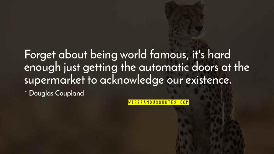 It's Hard To Forget Quotes By Douglas Coupland: Forget about being world famous, it's hard enough