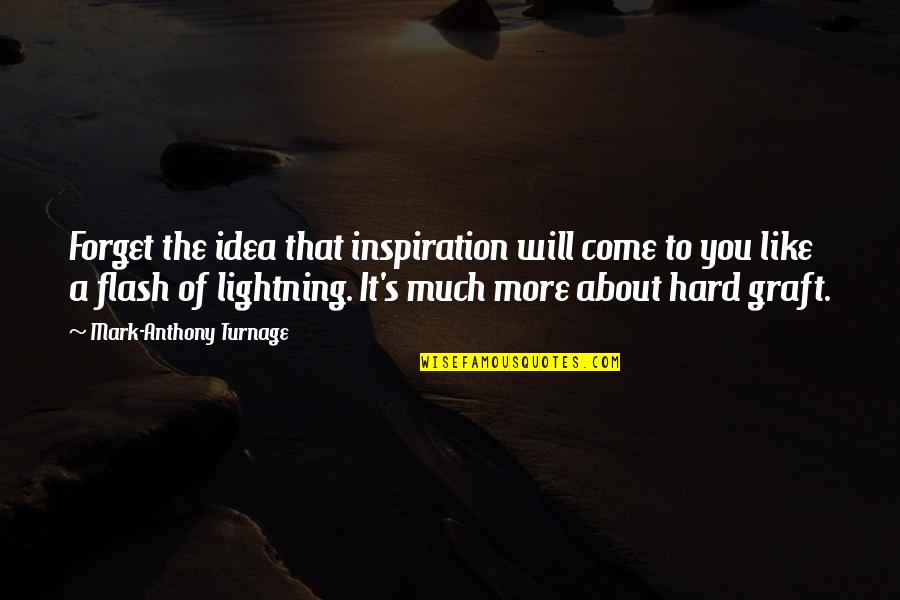 It's Hard To Forget Quotes By Mark-Anthony Turnage: Forget the idea that inspiration will come to
