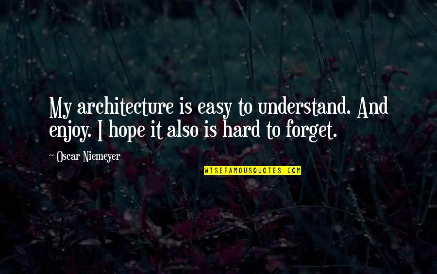 It's Hard To Forget Quotes By Oscar Niemeyer: My architecture is easy to understand. And enjoy.