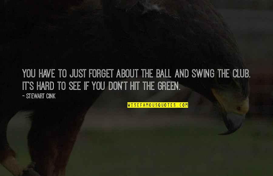 It's Hard To Forget Quotes By Stewart Cink: You have to just forget about the ball