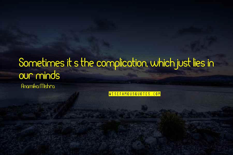 It's Just Life Quotes By Anamika Mishra: Sometimes it's the complication, which just lies in