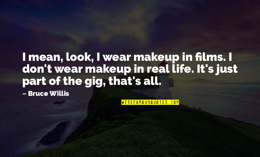 It's Just Life Quotes By Bruce Willis: I mean, look, I wear makeup in films.