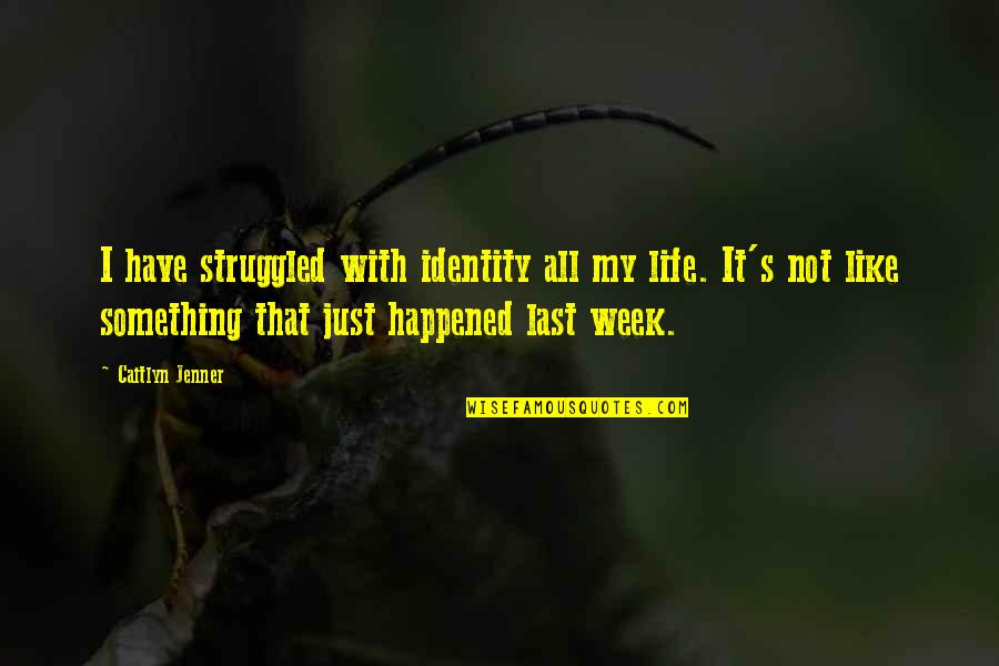 It's Just Life Quotes By Caitlyn Jenner: I have struggled with identity all my life.