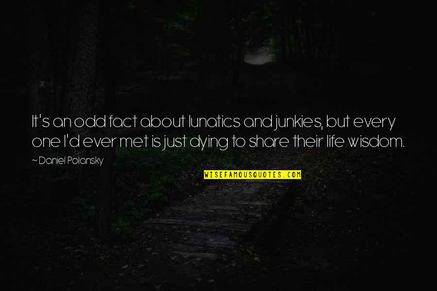 It's Just Life Quotes By Daniel Polansky: It's an odd fact about lunatics and junkies,