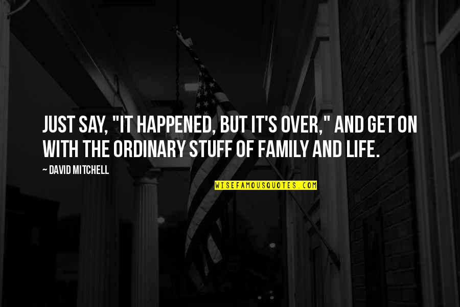 """It's Just Life Quotes By David Mitchell: Just say, """"It happened, but it's over,"""" and"""