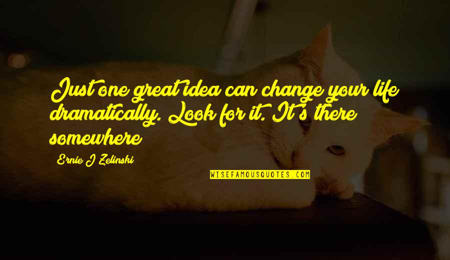 It's Just Life Quotes By Ernie J Zelinski: Just one great idea can change your life