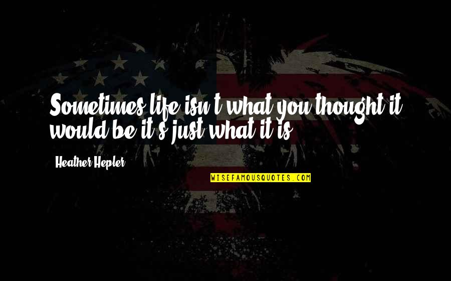 It's Just Life Quotes By Heather Hepler: Sometimes life isn't what you thought it would