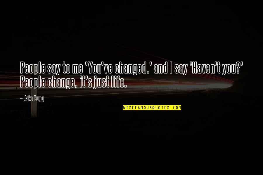 It's Just Life Quotes By Jake Bugg: People say to me 'You've changed.' and I
