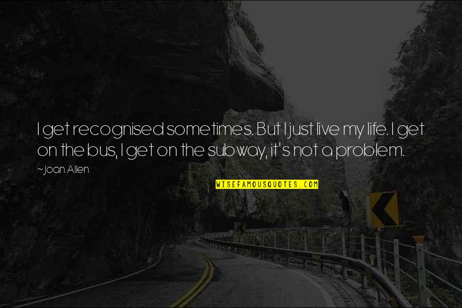 It's Just Life Quotes By Joan Allen: I get recognised sometimes. But I just live