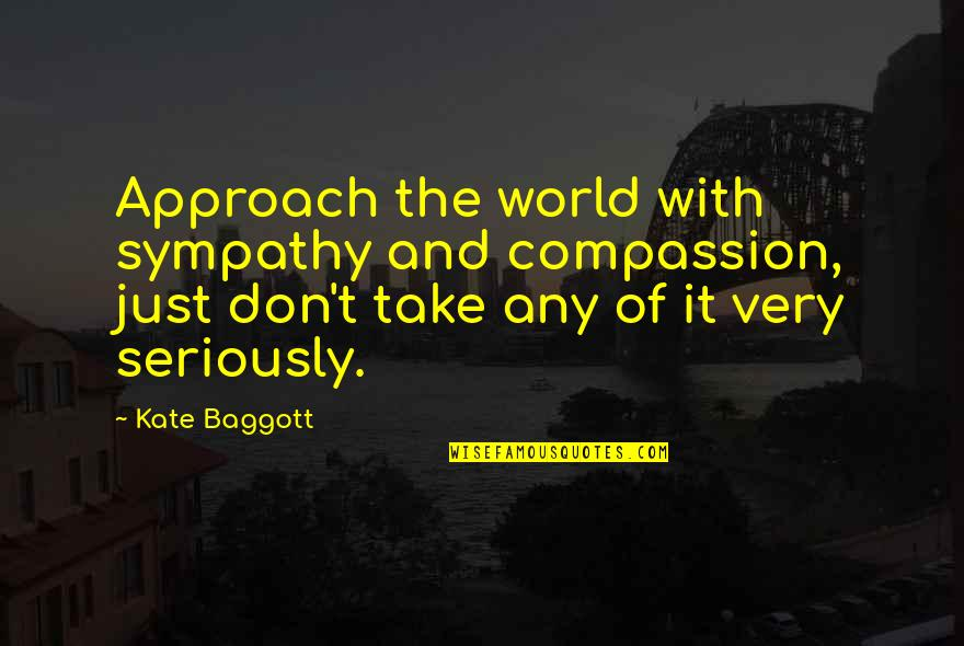 It's Just Life Quotes By Kate Baggott: Approach the world with sympathy and compassion, just