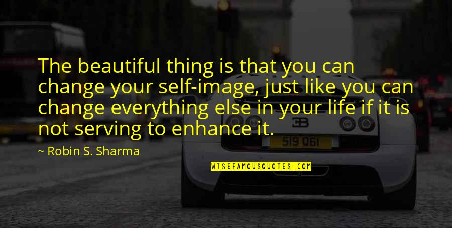 It's Just Life Quotes By Robin S. Sharma: The beautiful thing is that you can change