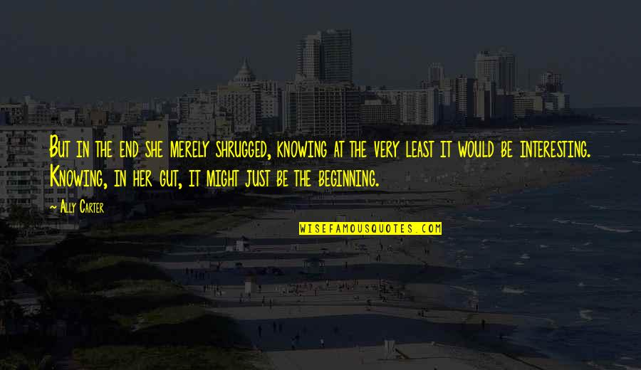 It's Just The Beginning Quotes By Ally Carter: But in the end she merely shrugged, knowing