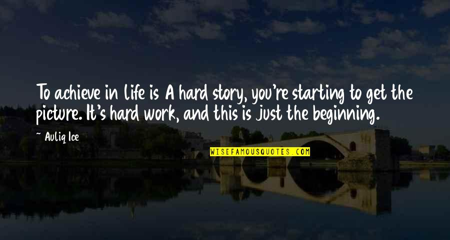 It's Just The Beginning Quotes By Auliq Ice: To achieve in life is A hard story,