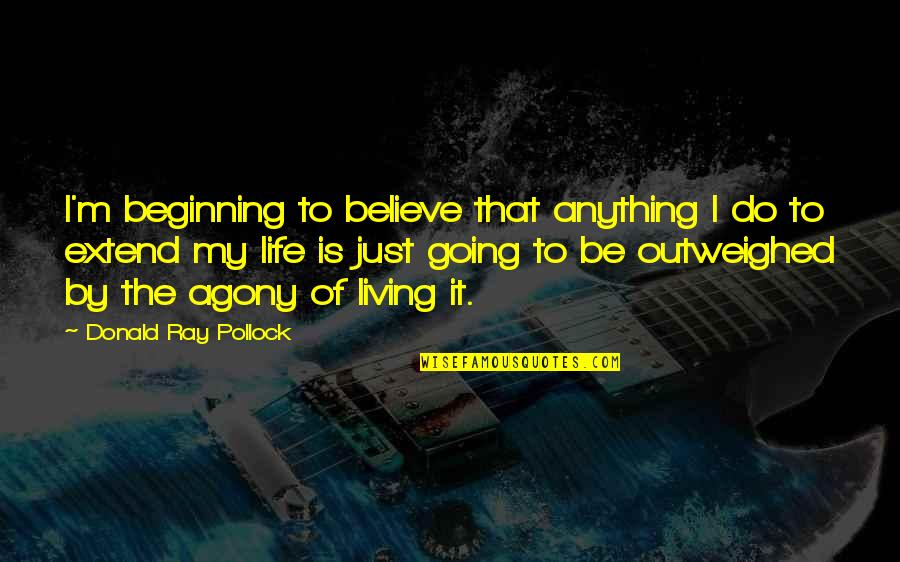 It's Just The Beginning Quotes By Donald Ray Pollock: I'm beginning to believe that anything I do
