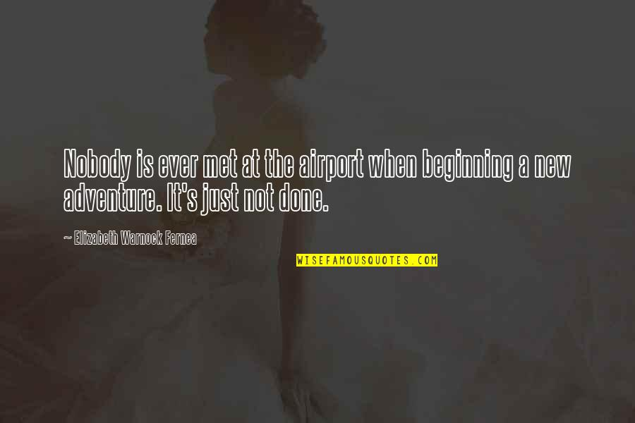 It's Just The Beginning Quotes By Elizabeth Warnock Fernea: Nobody is ever met at the airport when