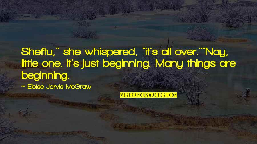 """It's Just The Beginning Quotes By Eloise Jarvis McGraw: Sheftu,"""" she whispered, """"it's all over.""""""""Nay, little one."""