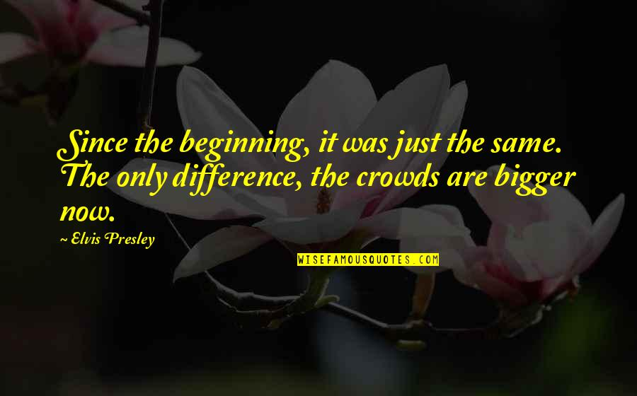 It's Just The Beginning Quotes By Elvis Presley: Since the beginning, it was just the same.