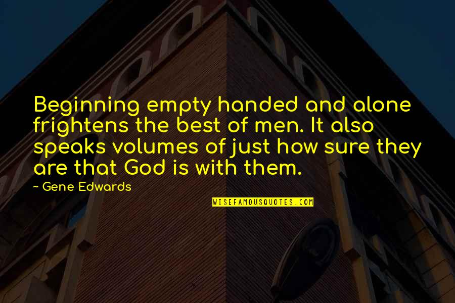 It's Just The Beginning Quotes By Gene Edwards: Beginning empty handed and alone frightens the best