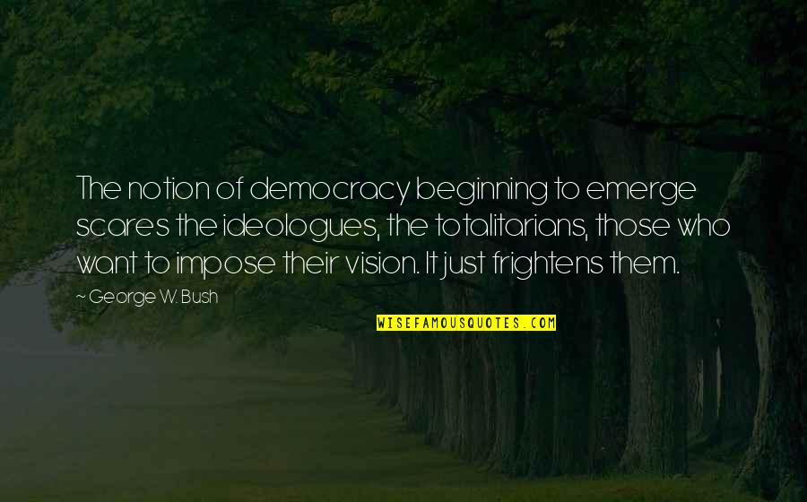 It's Just The Beginning Quotes By George W. Bush: The notion of democracy beginning to emerge scares