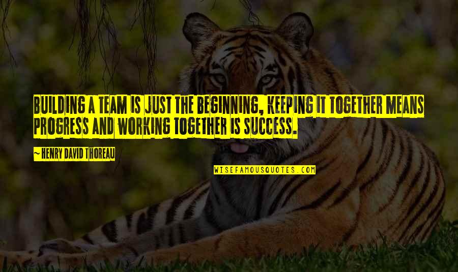 It's Just The Beginning Quotes By Henry David Thoreau: Building a team is just the beginning, keeping