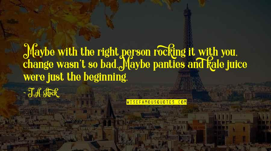 It's Just The Beginning Quotes By J.A. Rock: Maybe with the right person rocking it with