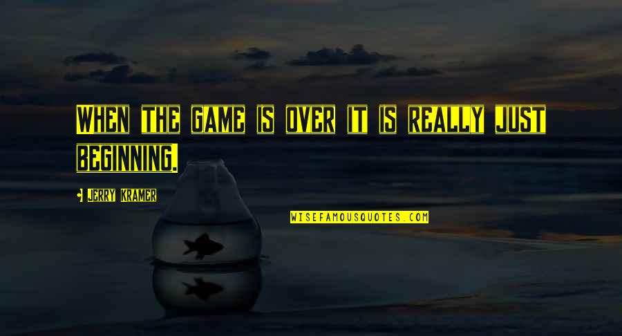 It's Just The Beginning Quotes By Jerry Kramer: When the game is over it is really