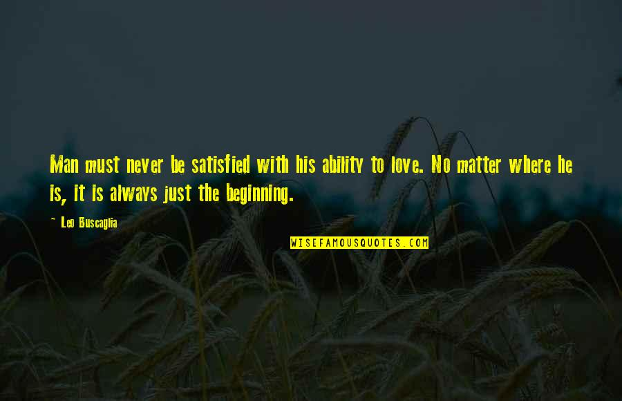 It's Just The Beginning Quotes By Leo Buscaglia: Man must never be satisfied with his ability