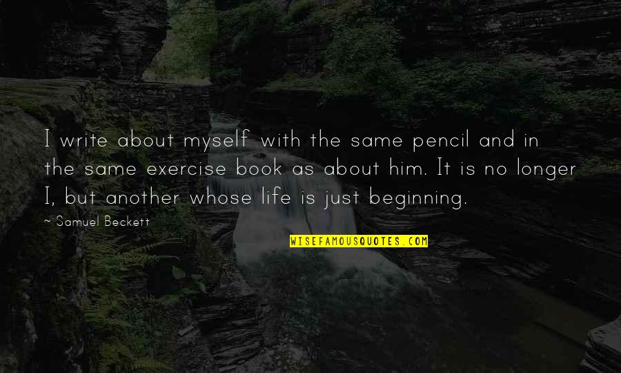 It's Just The Beginning Quotes By Samuel Beckett: I write about myself with the same pencil