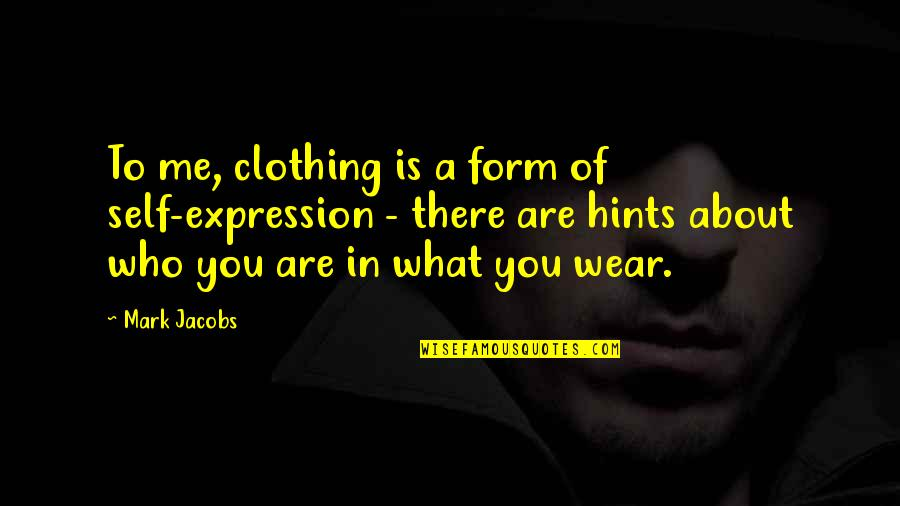 It's Not About What You Wear Quotes By Mark Jacobs: To me, clothing is a form of self-expression