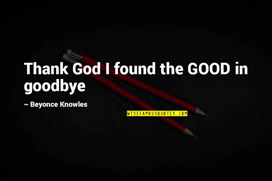 It's Not Really Goodbye Quotes By Beyonce Knowles: Thank God I found the GOOD in goodbye