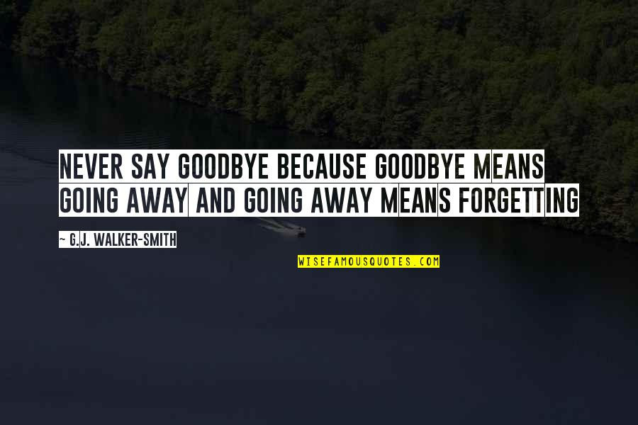 It's Not Really Goodbye Quotes By G.J. Walker-Smith: Never say goodbye because goodbye means going away
