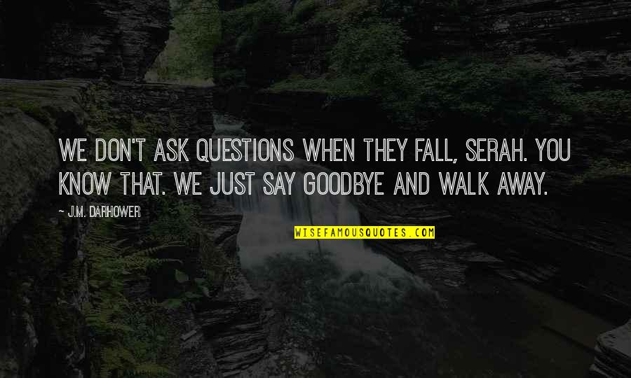 It's Not Really Goodbye Quotes By J.M. Darhower: We don't ask questions when they fall, Serah.