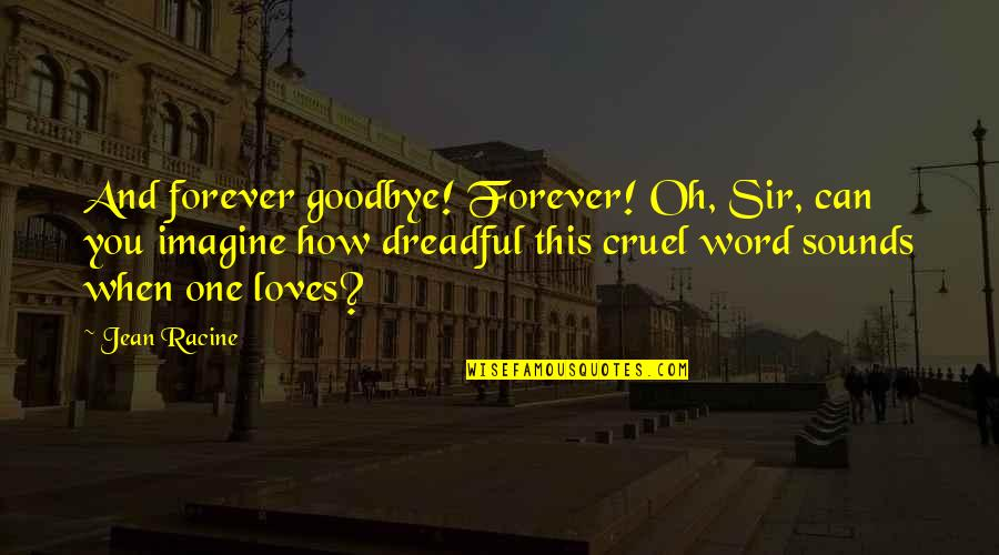 It's Not Really Goodbye Quotes By Jean Racine: And forever goodbye! Forever! Oh, Sir, can you