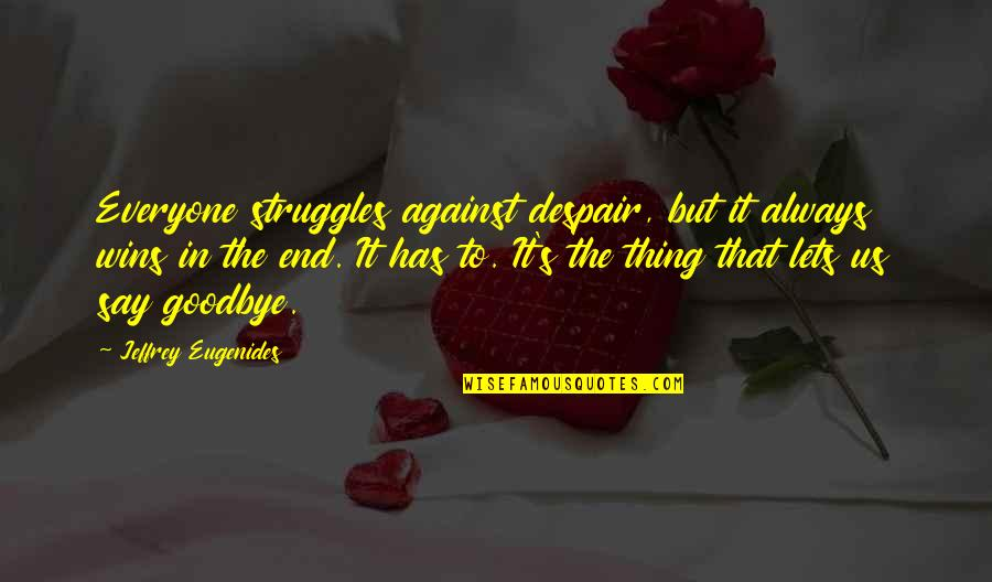 It's Not Really Goodbye Quotes By Jeffrey Eugenides: Everyone struggles against despair, but it always wins