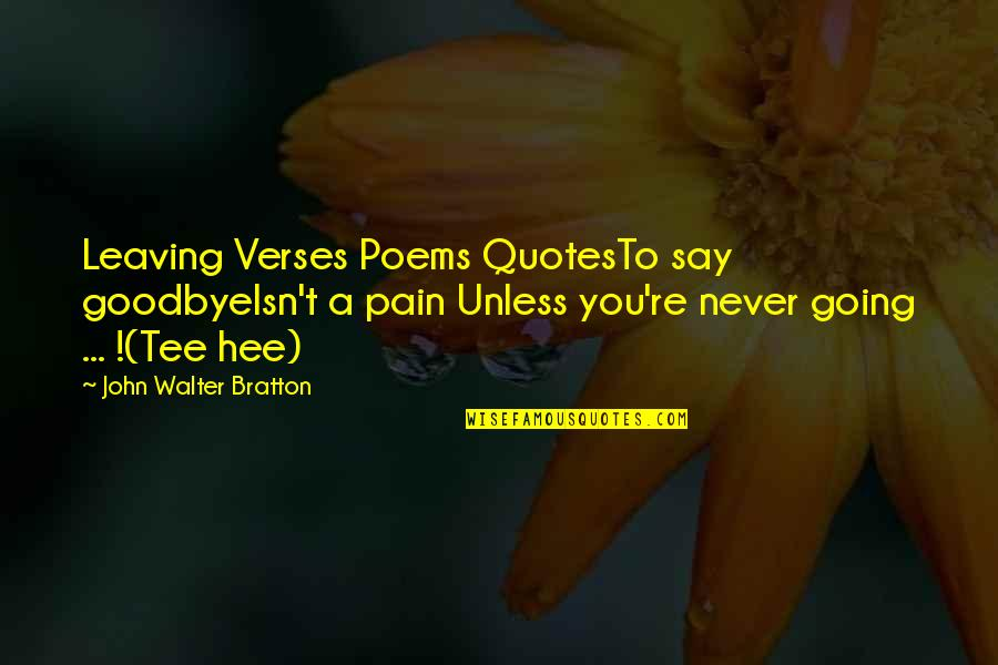 It's Not Really Goodbye Quotes By John Walter Bratton: Leaving Verses Poems QuotesTo say goodbyeIsn't a pain
