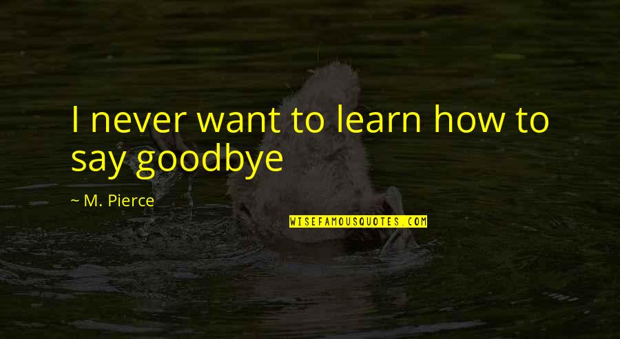 It's Not Really Goodbye Quotes By M. Pierce: I never want to learn how to say