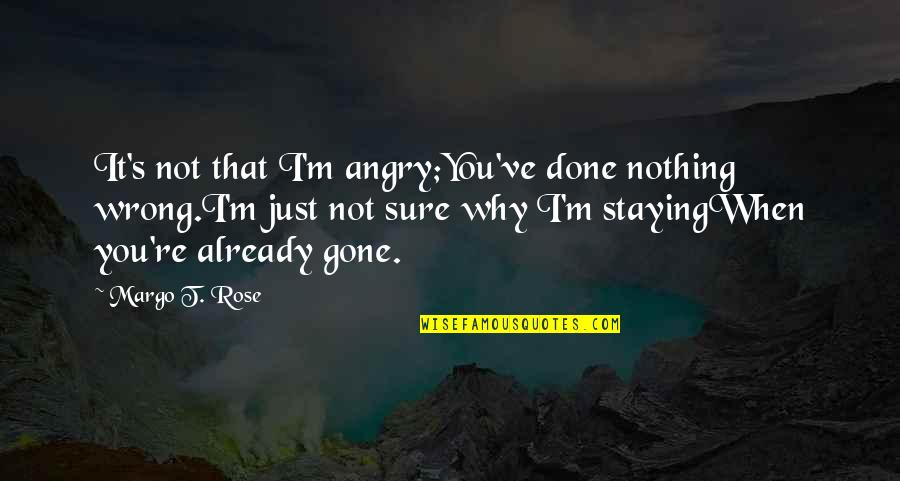 It's Not Really Goodbye Quotes By Margo T. Rose: It's not that I'm angry;You've done nothing wrong.I'm