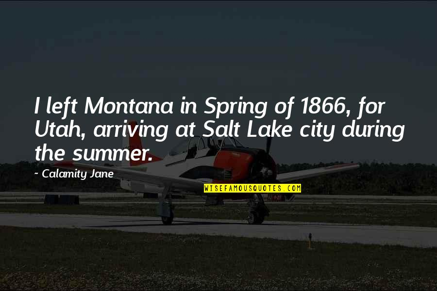 It's Not Summer Without You Quotes By Calamity Jane: I left Montana in Spring of 1866, for