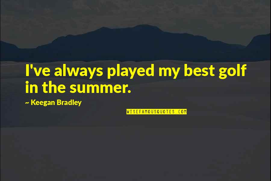 It's Not Summer Without You Quotes By Keegan Bradley: I've always played my best golf in the