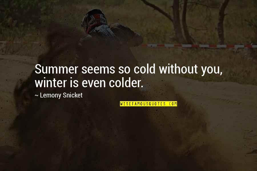 It's Not Summer Without You Quotes By Lemony Snicket: Summer seems so cold without you, winter is