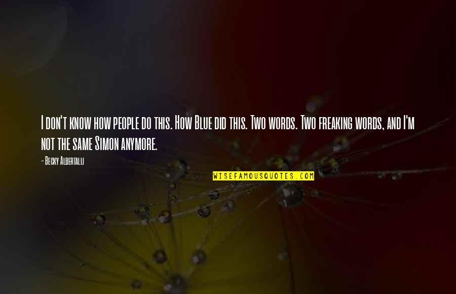 It's Not The Same Anymore Quotes By Becky Albertalli: I don't know how people do this. How
