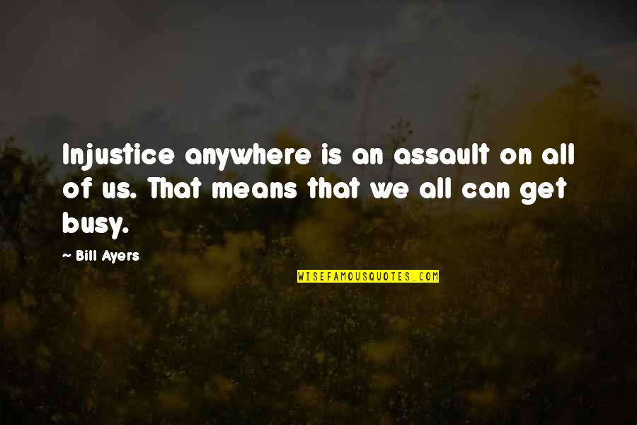 It's Not The Same Anymore Quotes By Bill Ayers: Injustice anywhere is an assault on all of