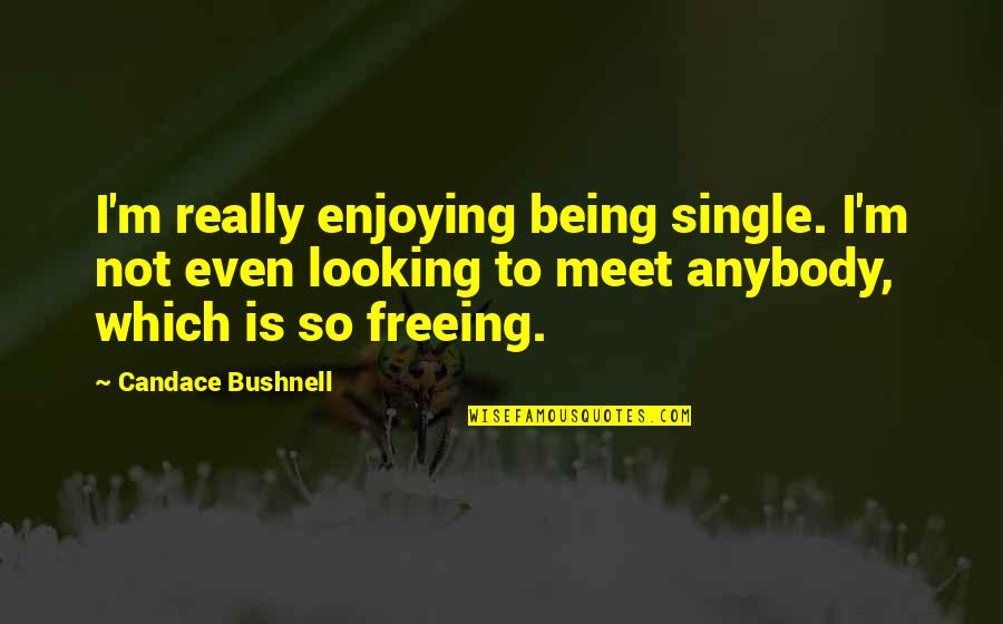 It's Not The Same Anymore Quotes By Candace Bushnell: I'm really enjoying being single. I'm not even